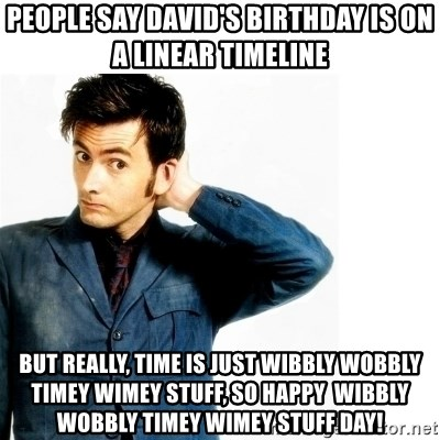 Doctor Who - People say David's birthday is on a linear timeline But really, time is just wibbly wobbly timey wimey stuff, So happy  wibbly wobbly timey wimey stuff day!
