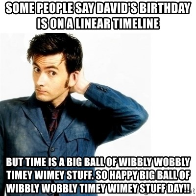 Doctor Who - Some people say David's birthday is on a linear timeline But time is a big ball of wibbly wobbly timey wimey stuff. So happy big ball of wibbly wobbly timey wimey stuff day!!