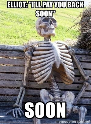 "Waiting Skeleton - Elliot: ""I'll pay you back soon"" soon"