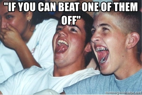 "Immature high school kids - ""If you can beat one of theM off"""
