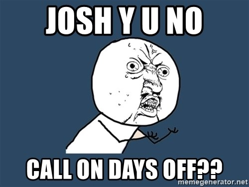 Y U No - josh y U no call on days off??