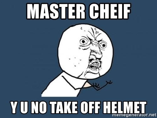 Y U no listen? - master cheif y u no take off helmet