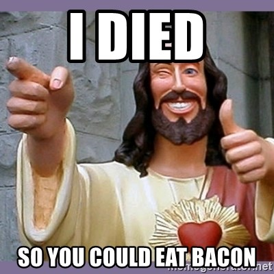 buddy jesus - I DIED SO YOU COULD EAT BACON