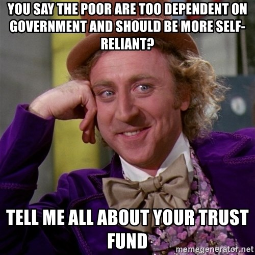 Willy Wonka - You say the poor are too dependent on government and should be more self-reliant? Tell me all about your trust fund