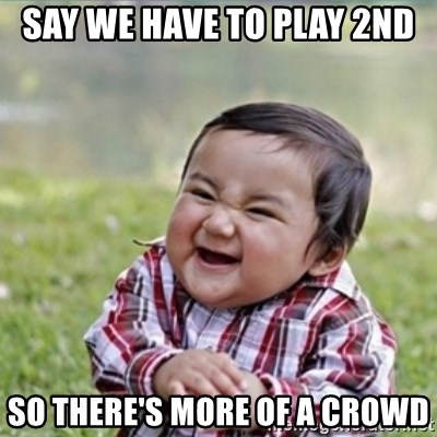 evil plan kid - say we have to play 2nd so there's more of a crowd