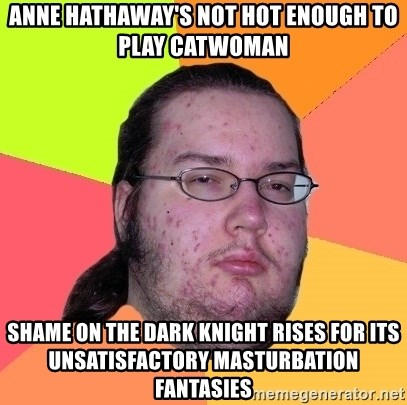 Butthurt Dweller - Anne Hathaway's not hot enough to play Catwoman Shame on The Dark Knight Rises for its unsatisfactory masturbation fantasies