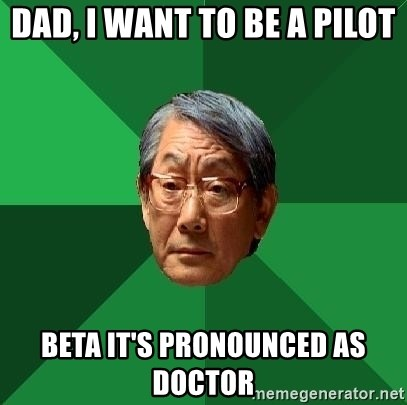 High Expectations Asian Father - dad, i want to be a pilot beta it's pronounced as doctor