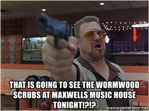 WalterGun -  That is going to see the wormwood scrubs at maxwells Music house tonight!?!?