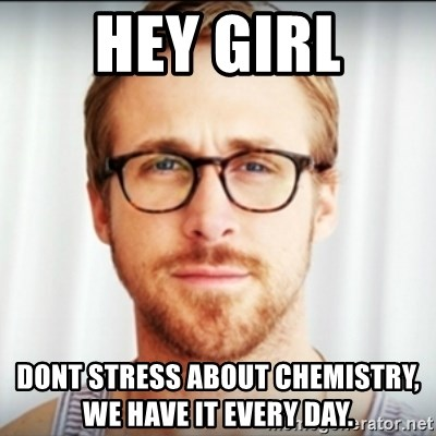 Ryan Gosling Hey Girl 3 - hey girl dont stress about chemistry,             we have it every day.