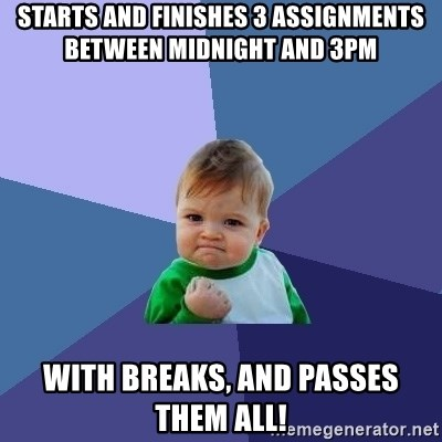 Success Kid - starts and finishes 3 assignments between midnight and 3pm with breaks, and passes them all!