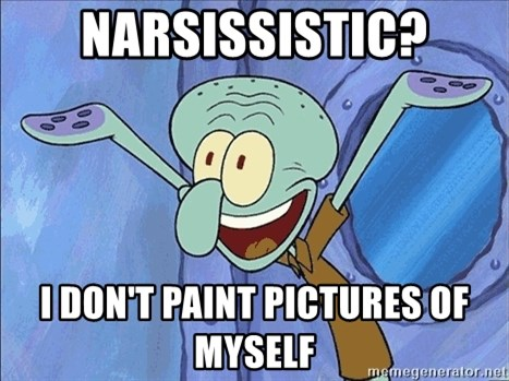 Guess What Squidward - narsissistic? i don't paint pictures of myself