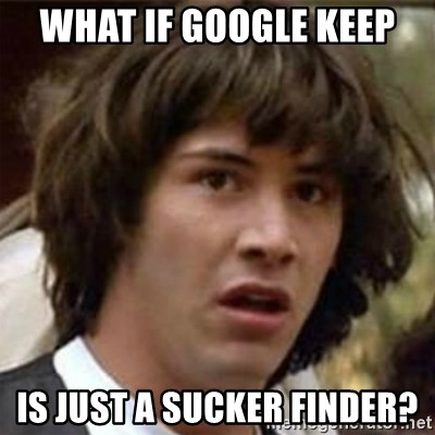 what if meme - What if Google Keep Is just a sucker finder?