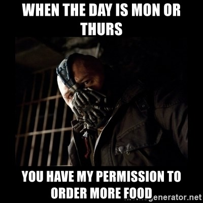 Bane Meme - WHEN THE DAY IS MON OR THURS YOU HAVE MY PERMISSION TO ORDER MORE FOOD