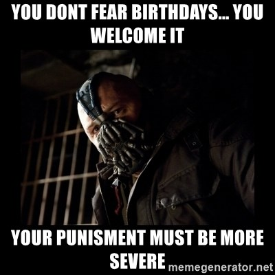Bane Meme - you dont fear birthdays... you welcome it your punisment must be more severe