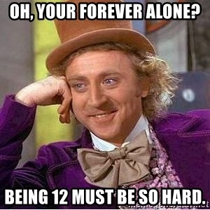 Willy Wonka - oh, your forever alone? being 12 must be so hard.