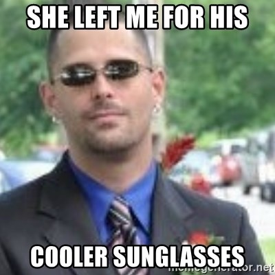 ButtHurt Sean - She left me for his cooler sunglasses