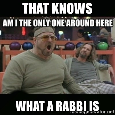 angry walter - THAT KNOWS WHAT A RABBI IS