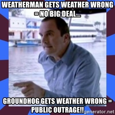J walter weatherman - Weatherman gets weather wrong = no big deal... Groundhog gets weather wrong = public outrage!!