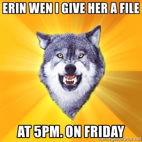 Courage Wolf - erin wen i give her a file at 5pm. on friday