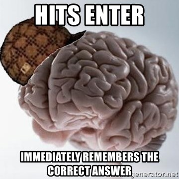 Scumbag Brain - hits enter immediately remembers the correct answer