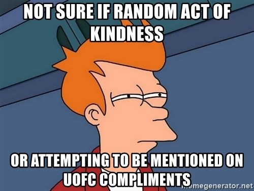 Futurama Fry - NOT SURE IF RANDOM ACT OF KINDNESS OR ATTEMPTING TO BE MENTIONED ON UOFC COMPLIMENTS