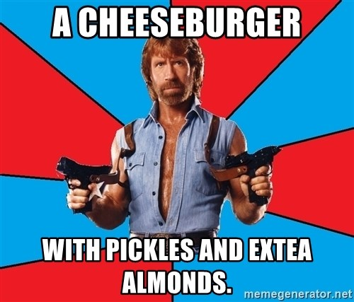 Chuck Norris  - a cheeseburger with pickles and extea almonds.