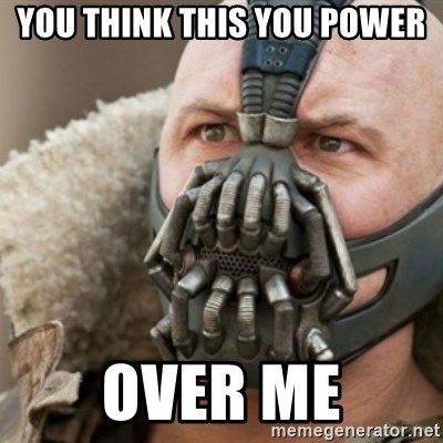 Bane - you think this you power over me
