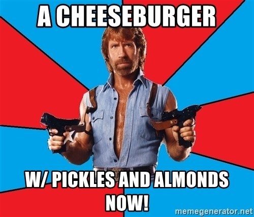 Chuck Norris  - a cheeseburger w/ pickles and almonds now!