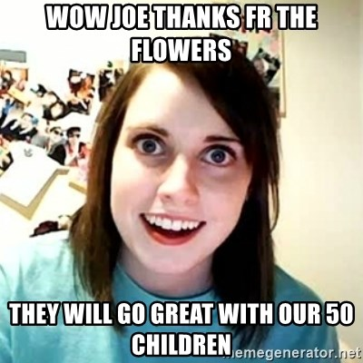 Overly Attached Girlfriend 2 - wow joe thanks fr the flowers they will go great with our 50 children