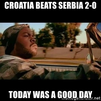 Ice Cube- Today was a Good day - Croatia beats Serbia 2-0 today was a good day