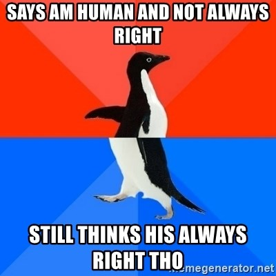 Socially Awesome Awkward Penguin - SAYS AM HUMAN AND NOT ALWAYS RIGHT  STILL THINKS HIS ALWAYS RIGHT THO