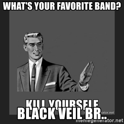 kill yourself guy - WHAT'S YOUR FAVORITE BAND? BLACK VEIL BR..