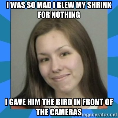 Jodi arias meme  - i was so mad i blew my shrink for nothing i gave him the bird in front of the cameras