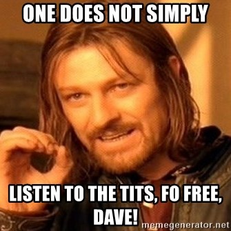 One Does Not Simply - One does not simply Listen to the tits, fo free, dave!