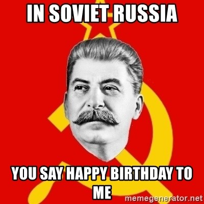 Stalin Says - IN SOViet russia you say happy birthday to me