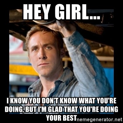 Confused Ryan Gosling - Hey Girl... I KNOW YOU DON'T KNOW WHAT YOU'RE doing, but i'm glad that you're doing your best
