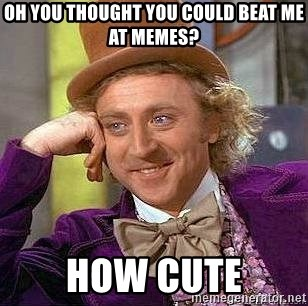 Willy Wonka - oh you thought you could beat me at memes? How cute