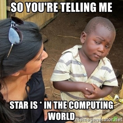 Skeptical 3rd World Kid - so you're telling me star is * in the computing world