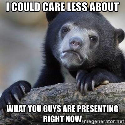 Confession Bear - I cOULD CARE LESS ABOUT WHAT YOU GUYS ARE PRESENTING RIGHT NOW