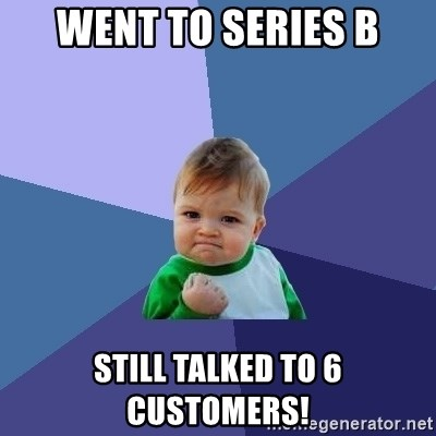 Success Kid - WENT TO SERIES B STILL TALKED TO 6 customers!