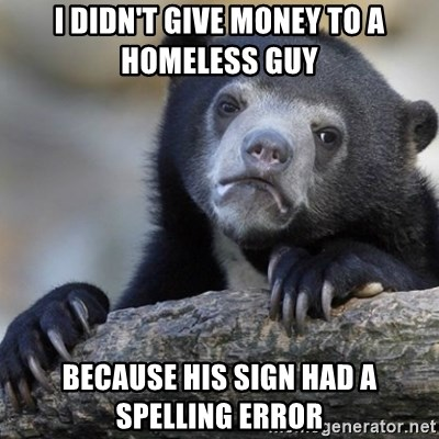 Confession Bear - I didn't give money to a homeless guy because his sign had a spelling error