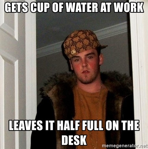 Scumbag Steve - GETS CUP OF WATER AT WORK LEAVES IT HALF FULL ON THE DESK