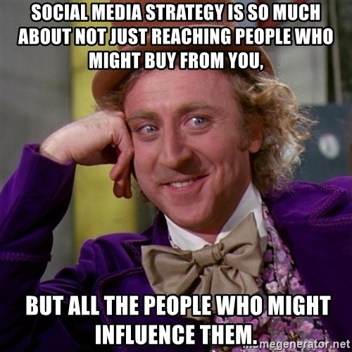 Willy Wonka - social media strategy is so much about not just reaching people who might buy from you,  but all the people who might influence them.