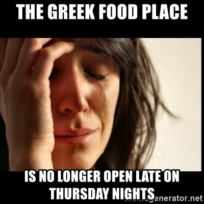 First World Problems - The Greek Food place is no longer open late on thursday nights