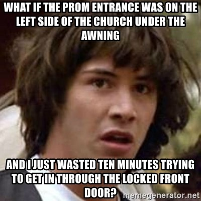 Conspiracy Keanu - what if the prom entrance was on the left side of the church under the awning and i just wasted ten minutes trying to get in through the locked front door?