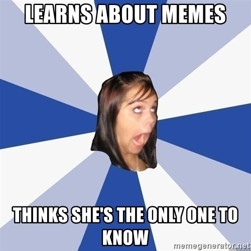 Annoying Facebook Girl - Learns about memes thinks she's the only one to know