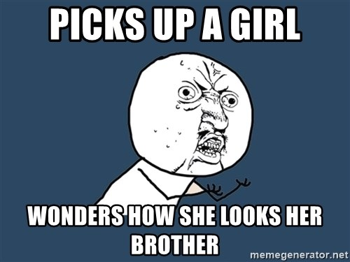 Y U No - Picks up a GIrl Wonders how she looks Her broTher
