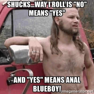 "Almost Politically Correct Redneck - Shucks...way i roll is ""no"" means ""yes"" And ""yes"" means anal blueboy!"