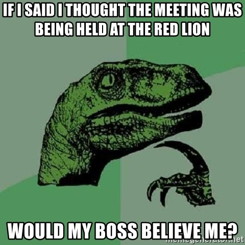 Philosoraptor - If i said i thought the meeting was being held at the red lion would my boss believe me?
