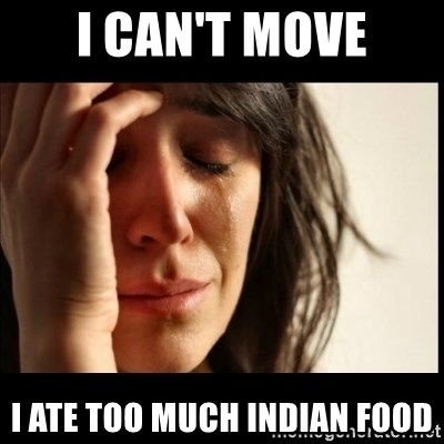 First World Problems - i can't move i ate too much indian food